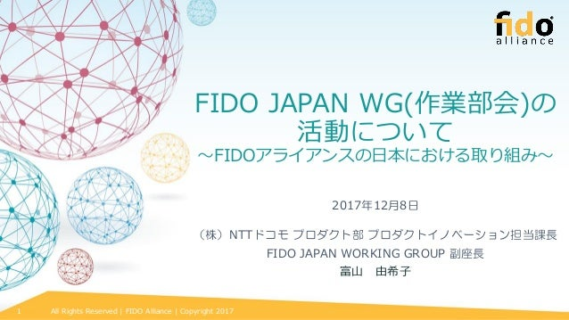 All Rights Reserved | FIDO Alliance | Copyright 20171 FIDO JAPAN WG(作業部会)の 活動について ~FIDOアライアンスの日本における取り組み~ 2017年12月8日 (株)NT...