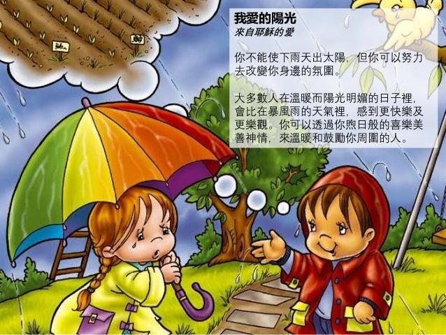 我愛的陽光 來自耶穌的愛 你不能使下雨天出太陽,但你可以努力 去改變你身邊的氛圍。 大多數人在溫暖而陽光明媚的日子裡, 會比在暴風雨的天氣裡,感到更快樂及 更樂觀。你可以透過你煦日般的喜樂美 善神情,來溫暖和鼓勵你周圍的人。