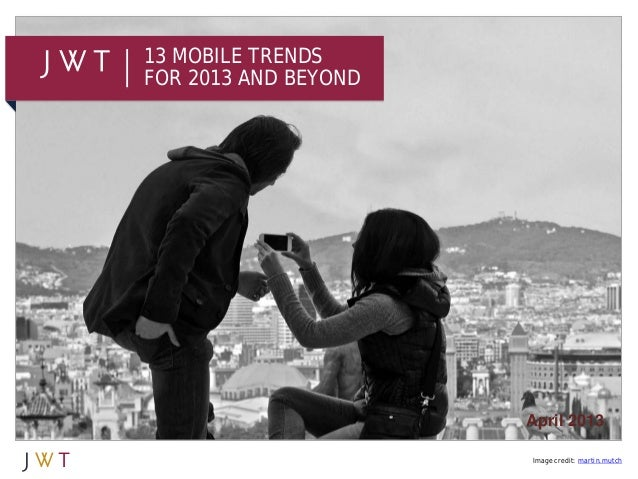 13 MOBILE TRENDSFOR 2013 AND BEYOND                      April 2013                      Image credit: martin.mutch