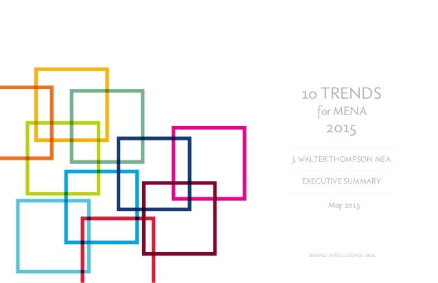 10 TRENDS for MENA 2015 May 2015 J. WALTER THOMPSON MEA BRAND INTELLIGENCE MEA EXECUTIVE SUMMARY