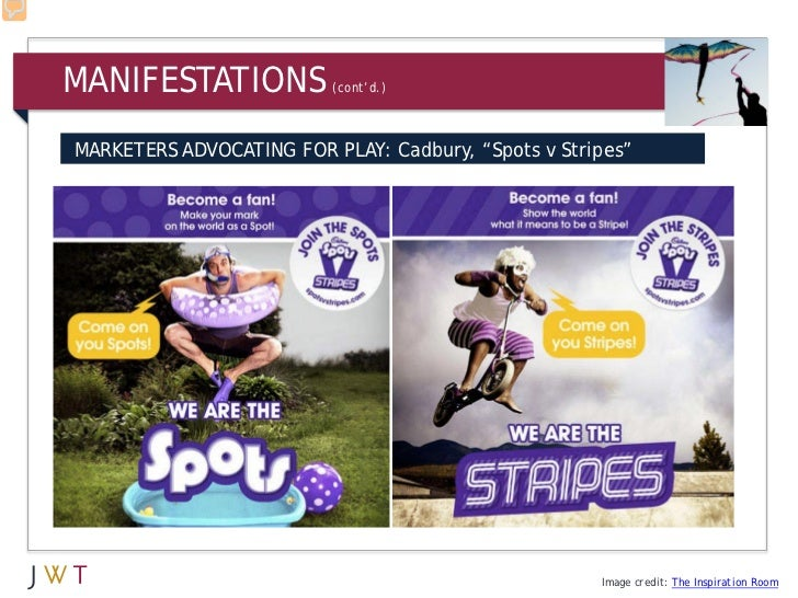 "MANIFESTATIONS            (cont'd.)MARKETERS ADVOCATING FOR PLAY: Cadbury, ""Spots v Stripes""                              ..."
