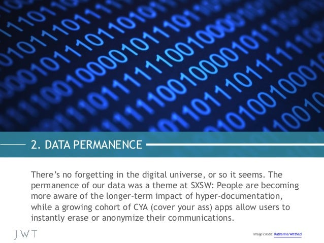 2. DATA PERMANENCE There's no forgetting in the digital universe, or so it seems. The permanence of our data was a theme a...