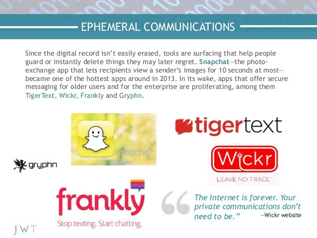 "EPHEMERAL COMMUNICATIONS The Internet is forever. Your private communications don't need to be."" —Wickr website Since the ..."