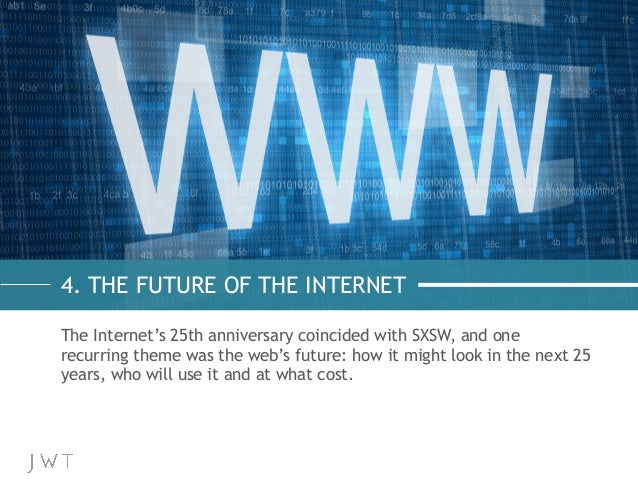 4. THE FUTURE OF THE INTERNET The Internet's 25th anniversary coincided with SXSW, and one recurring theme was the web's f...