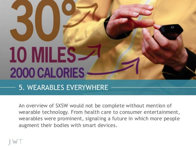 5. WEARABLES EVERYWHERE An overview of SXSW would not be complete without mention of wearable technology. From health care...