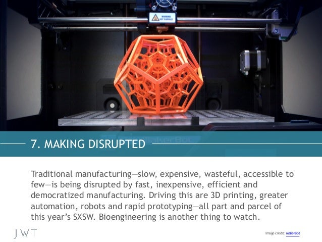 7. MAKING DISRUPTED Traditional manufacturing—slow, expensive, wasteful, accessible to few—is being disrupted by fast, ine...