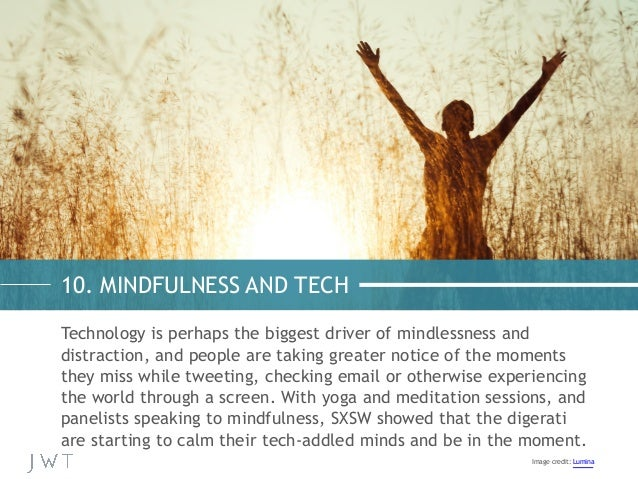 10. MINDFULNESS AND TECH Technology is perhaps the biggest driver of mindlessness and distraction, and people are taking g...
