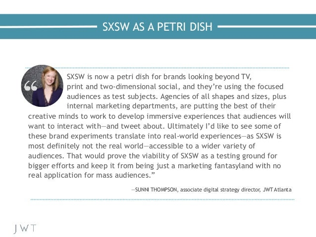 SXSW AS A PETRI DISH —NICK BILTON, The New York Times SXSW is now a petri dish for brands looking beyond TV, print and two...
