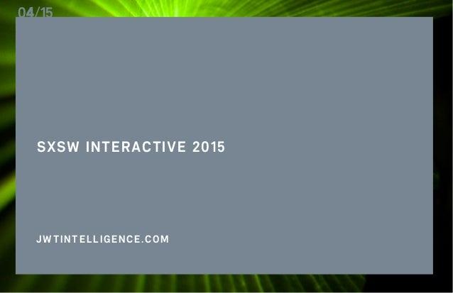 SXSW INTERACTIVE 2015 J.WALTERTHOMPSONINTELLIGENCE 1 SXSW INTERACTIVE 2015 04/15 JWTINTELLIGENCE.COM