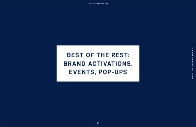 SXSW INTERACTIVE 2015 J.WALTERTHOMPSONINTELLIGENCE 21 BEST OF THE REST: BRAND ACTIVATIONS, EVENTS, POP-UPS