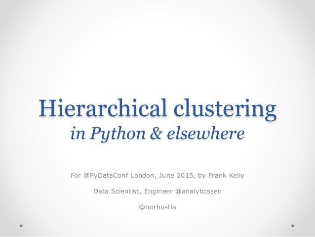 Hierarchical clustering in Python & elsewhere For @PyDataConf London, June 2015, by Frank Kelly Data Scientist, Engineer @...
