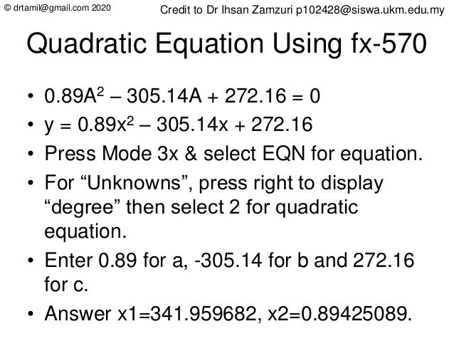 © drtamil@gmail.com 2020 Quadratic Equation Using fx-570 • 0.89A2 – 305.14A + 272.16 = 0 • y = 0.89x2 – 305.14x + 272.16 •...