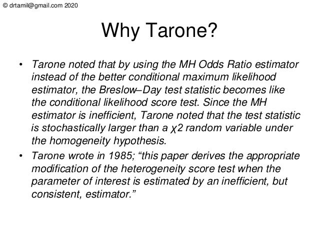 © drtamil@gmail.com 2020 Why Tarone? • Tarone noted that by using the MH Odds Ratio estimator instead of the better condit...