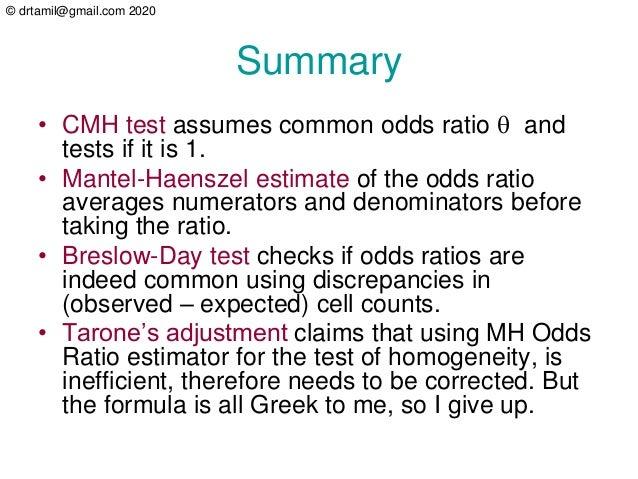 © drtamil@gmail.com 2020 Summary • CMH test assumes common odds ratio  and tests if it is 1. • Mantel-Haenszel estimate o...