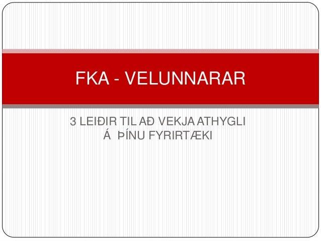FKA - VELUNNARAR  3 LEIÐIR TIL AÐ VEKJA ATHYGLI  Á ÞÍNU FYRIRTÆKI
