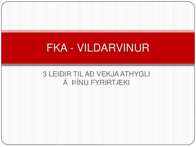 FKA - VILDARVINUR  3 LEIÐIR TIL AÐ VEKJA ATHYGLI  Á ÞÍNU FYRIRTÆKI