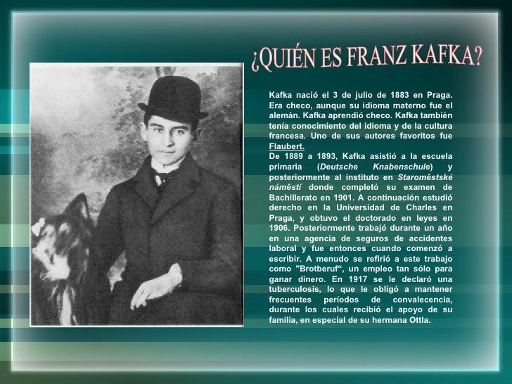 Kafka nació el 3 de julio de 1883 en Praga. Era checo, aunque su idioma materno fue el alemán. Kafka aprendió checo. Kafka...