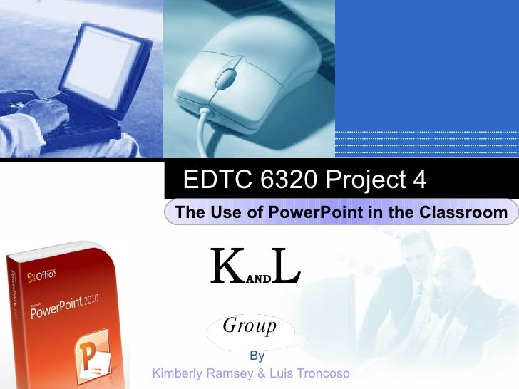 EDTC 6320 Project 4 By Kimberly Ramsey & Luis Troncoso Group K AND L The Use of PowerPoint in the Classroom