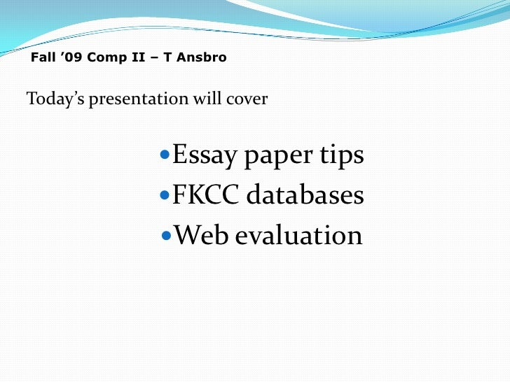 Fall '09 Comp II – T Ansbro<br />Today's presentation will cover<br />Essay paper tips<br />FKCC databases<br />Web evalua...