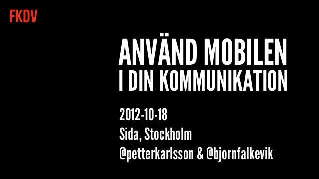 FKDV       ANVÄND MOBILEN       I DIN KOMMUNIKATION       2012-10-18       Sida, Stockholm       @petterkarlsson & @bjornf...