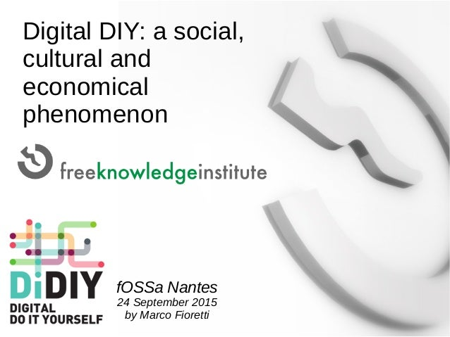 Digital DIY: a social, cultural and economical phenomenon fOSSa Nantes 24 September 2015 by Marco Fioretti