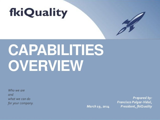 CAPABILITIES OVERVIEW Who we are and what we can do for your company. March 19, 2014 Prepared by: Francisco Pulgar-Vidal, ...