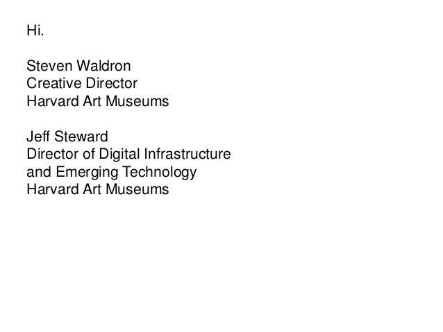 Hi. Steven Waldron Creative Director Harvard Art Museums Jeff Steward Director of Digital Infrastructure and Emerging Tech...