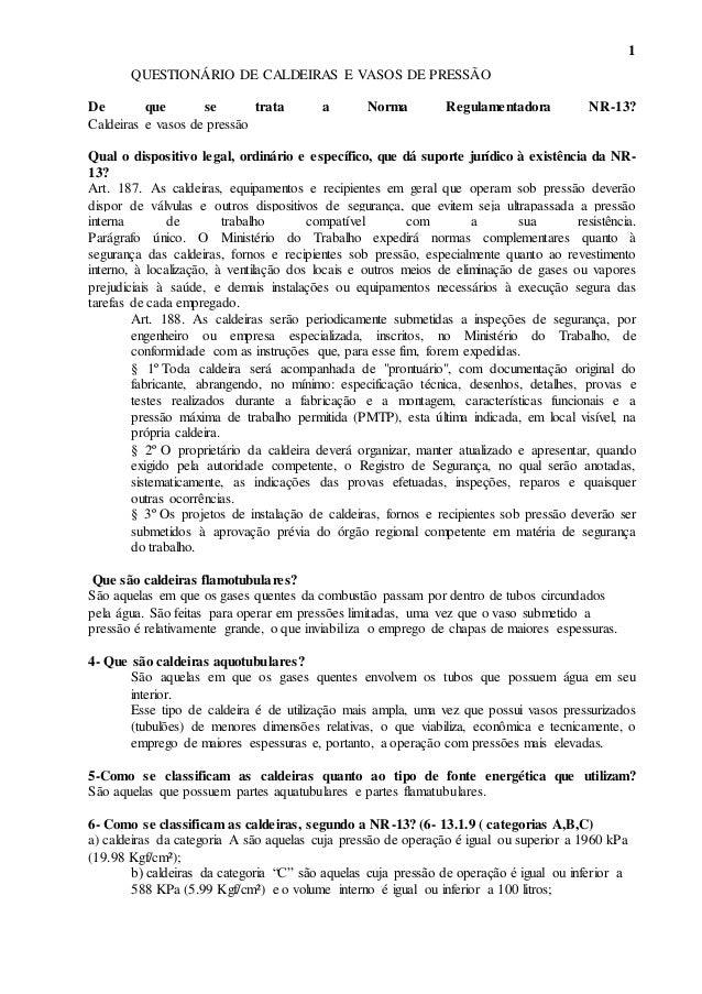1 QUESTIONÁRIO DE CALDEIRAS E VASOS DE PRESSÃO De que se trata a Norma Regulamentadora NR-13? Caldeiras e vasos de pressão...