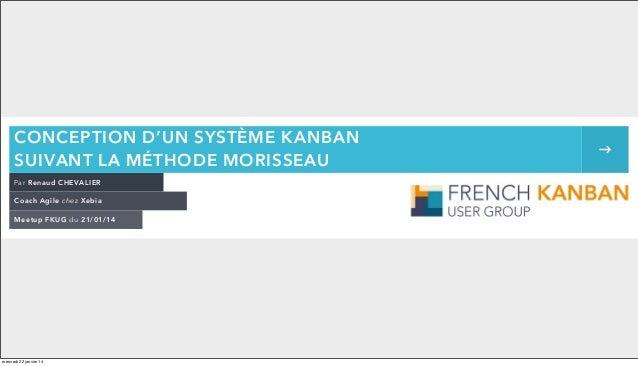 CONCEPTION D'UN SYSTÈME KANBAN SUIVANT LA MÉTHODE MORISSEAU Par Renaud CHEVALIER Coach Agile chez Xebia Meetup FKUG du 21/...