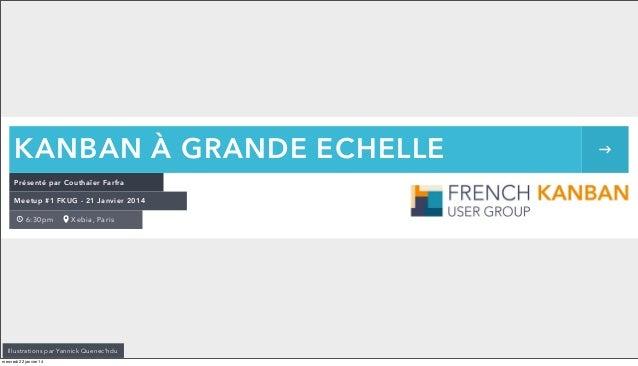 KANBAN À GRANDE ECHELLE Présenté par Couthaïer Farfra Meetup #1 FKUG - 21 Janvier 2014 6:30pm  Xebia, Paris  Illustrations...