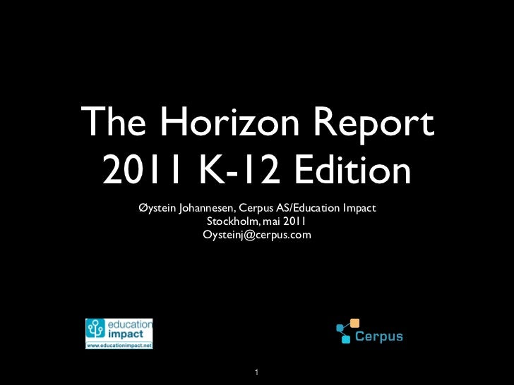 The Horizon Report 2011 K-12 Edition  Øystein Johannesen, Cerpus AS/Education Impact               Stockholm, mai 2011    ...