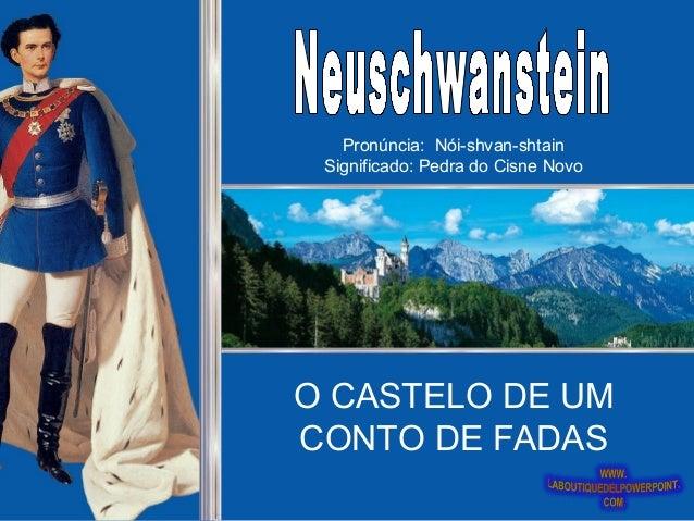 O CASTELO DE UM CONTO DE FADAS Pronúncia: Nói-shvan-shtain Significado: Pedra do Cisne Novo