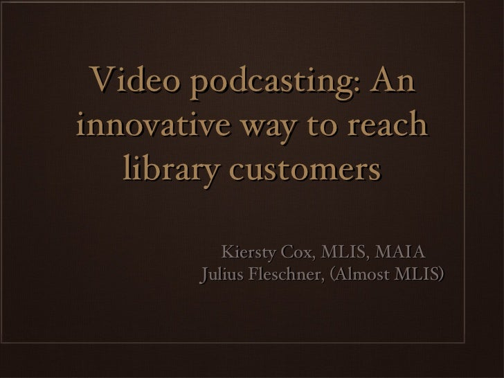 Video podcasting: An innovative way to reach library customers <ul><li>Kiersty Cox, MLIS, MAIA </li></ul><ul><li>Julius Fl...