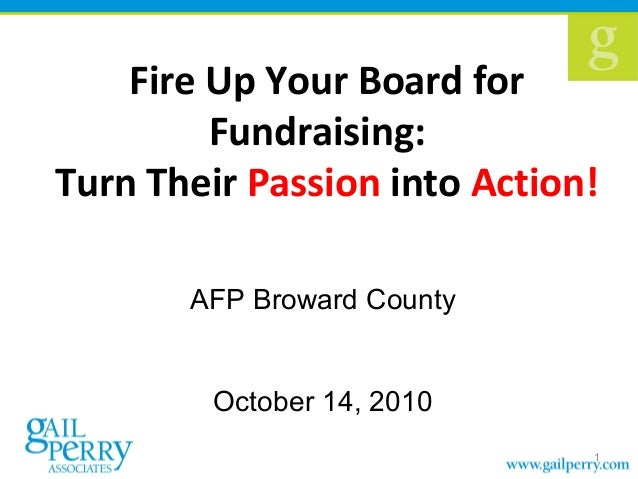 Fire Up Your Board for Fundraising: Turn Their Passion into Action! AFP Broward County October 14, 2010 1