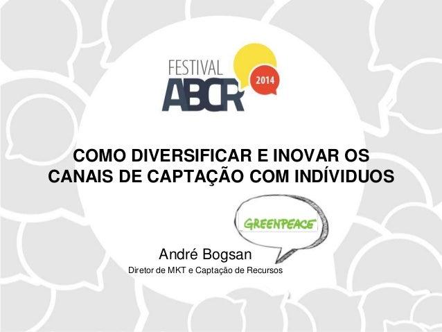 COMO DIVERSIFICAR E INOVAR OS CANAIS DE CAPTAÇÃO COM INDÍVIDUOS André Bogsan Diretor de MKT e Captação de Recursos