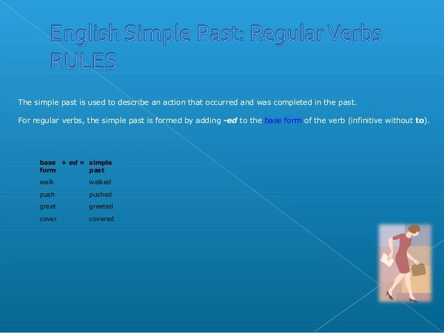 baseform+ ed = simplepastwalk walkedpush pushedgreet greetedcover coveredThe simple past is used to describe an action tha...