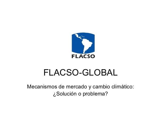 FLACSO-GLOBAL Mecanismos de mercado y cambio climático: ¿Solución o problema?