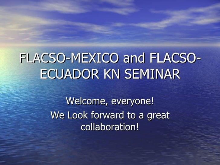 FLACSO-MEXICO and FLACSO-ECUADOR KN SEMINAR Welcome, everyone! We Look forward to a great collaboration!