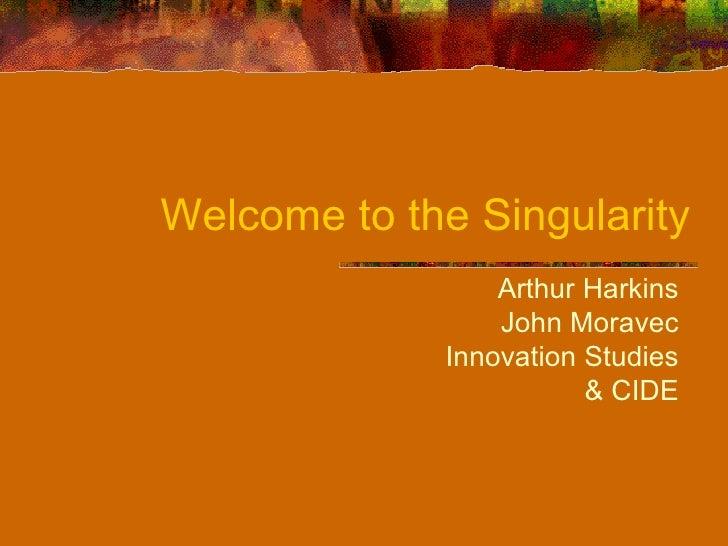 Welcome to the Singularity Arthur Harkins John Moravec Innovation Studies & CIDE
