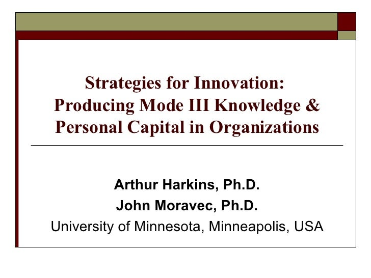 Strategies for Innovation:  Producing Mode III Knowledge & Personal Capital in Organizations Arthur Harkins, Ph.D. John Mo...