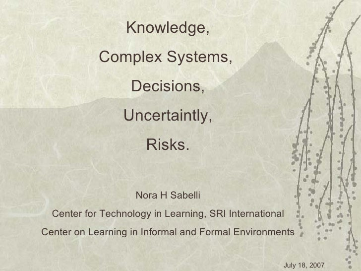 Knowledge, Complex Systems,  Decisions, Uncertaintly, Risks. Nora H Sabelli Center for Technology in Learning, SRI Interna...