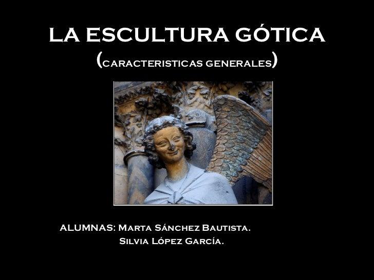 LA ESCULTURA GÓTICA ( CARACTERISTICAS GENERALES ) ALUMNAS: Marta Sánchez Bautista. Silvia López García.