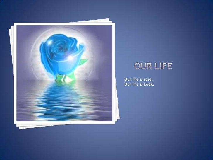 Our life<br />Our life is rose.<br />Our life is book.<br />