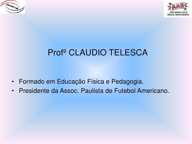 Profº CLAUDIO TELESCA<br />Formado em Educação Física e Pedagogia.<br />Presidente da Assoc. Paulista de Futebol Americano...