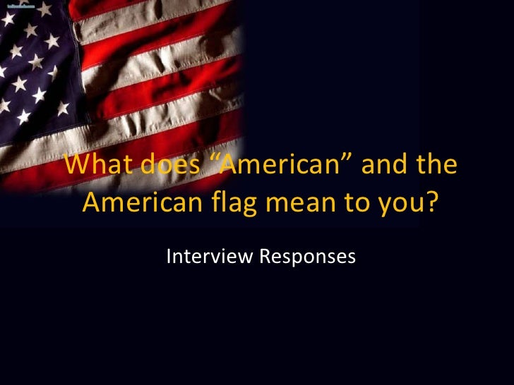 "What does ""American"" and the American flag mean to you?<br />Interview Responses<br />"