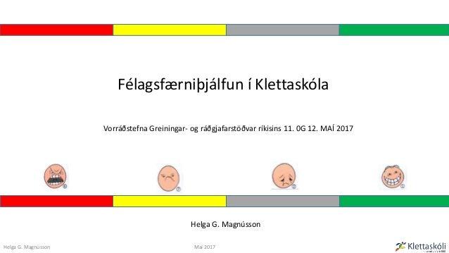 Vorráðstefna Greiningar- og ráðgjafarstöðvar ríkisins 11. 0G 12. MAÍ 2017 Félagsfærniþjálfun í Klettaskóla Helga G. Magnús...