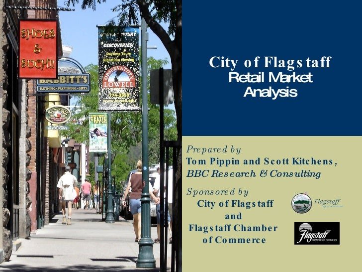 Prepared by Tom Pippin and Scott Kitchens, BBC Research & Consulting City of Flagstaff Retail Market Analysis Sponsored by...