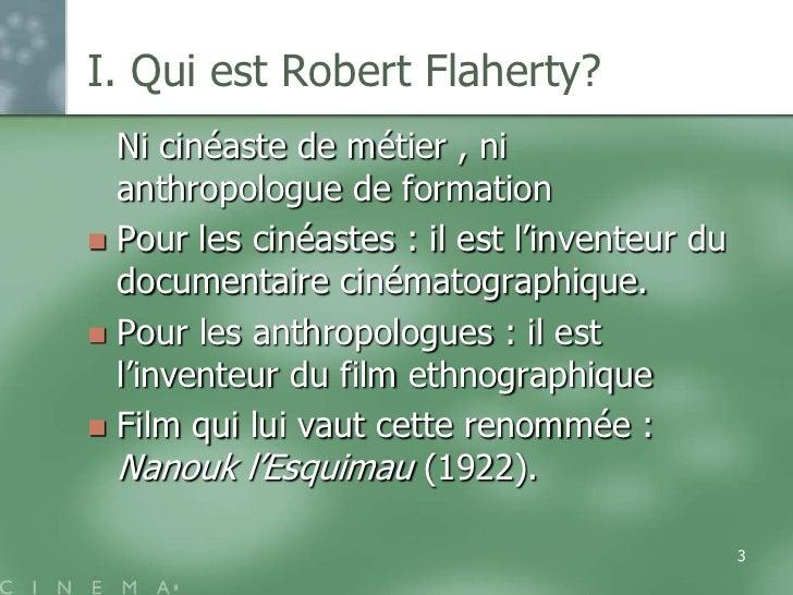 I. Qui est Robert Flaherty?  Ni cinéaste de métier , ni  anthropologue de formation Pour les cinéastes : il est l'invente...