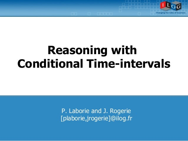 Reasoning with  Conditional Time-intervals  P. Laborie and J. Rogerie  [plaborie,jrogerie]@ilog.fr