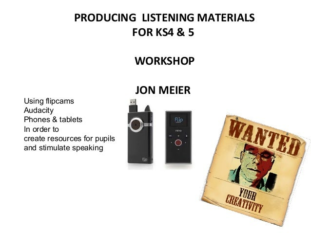 PRODUCING LISTENING MATERIALS FOR KS4 & 5 WORKSHOP Using flipcams Audacity Phones & tablets In order to create resources f...